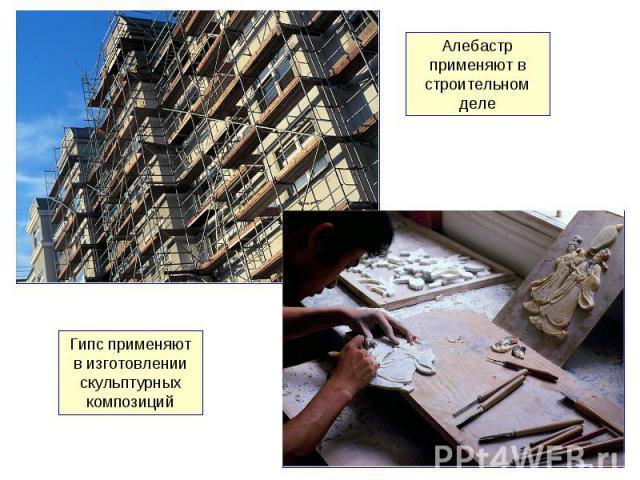 Алебастр применяют в строительном деле Гипс применяют в изготовлении скульптурных композиций