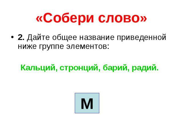 «Собери слово» 2. Дайте общее название приведенной ниже группе элементов: Кальций, стронций, барий, радий.