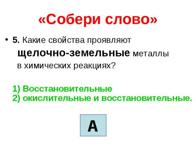 «Собери слово» 5. Какие свойства проявляют щелочно-земельные металлы в химических реакциях? 1) Восстановительные 2) окислительные и восстановительные.