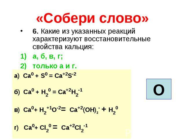 «Собери слово» 6. Какие из указанных реакций характеризуют восстановительные свойства кальция: а, б, в, г; только а и г. а) Ca0 + S0 = Ca+2S-2 б) Ca0 + H20 = Ca+2H2-1 в) Ca0+ H2+1О-2= Ca+2(ОH)2- + H20 г) Ca0+ Cl20 = Ca+2Cl2-1