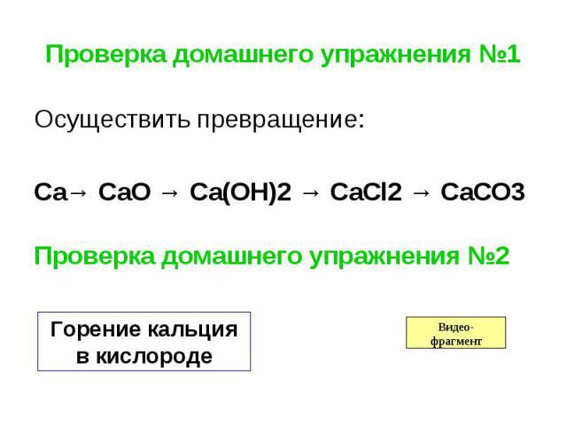 Проверка домашнего упражнения №1 Осуществить превращение: Ca→ CaO → Ca(OH)2 → CaCl2 → CaCO3 Проверка домашнего упражнения №2 Горение кальция в кислороде
