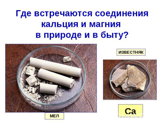 Где встречаются соединения кальция и магния в природе и в быту?