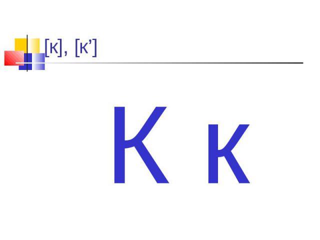 [к], [к'] К к