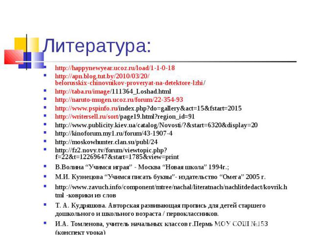 Литература: http://happynewyear.ucoz.ru/load/1-1-0-18 http://apn.blog.tut.by/2010/03/20/belorusskix-chinovnikov-proveryat-na-detektore-lzhi/ http://taba.ru/image/111364_Loshad.html http://naruto-mugen.ucoz.ru/forum/22-354-93 http://www.pspinfo.ru/in…
