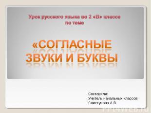Урок русского языка во 2 «В» классе по теме «Согласные звуки и буквы Составила: