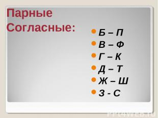 Парные Согласные: Б – П В – Ф Г – К Д – Т Ж – Ш З - С