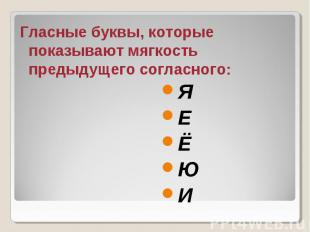 Гласные буквы, которые показывают мягкость предыдущего согласного: Я Е Ё Ю И