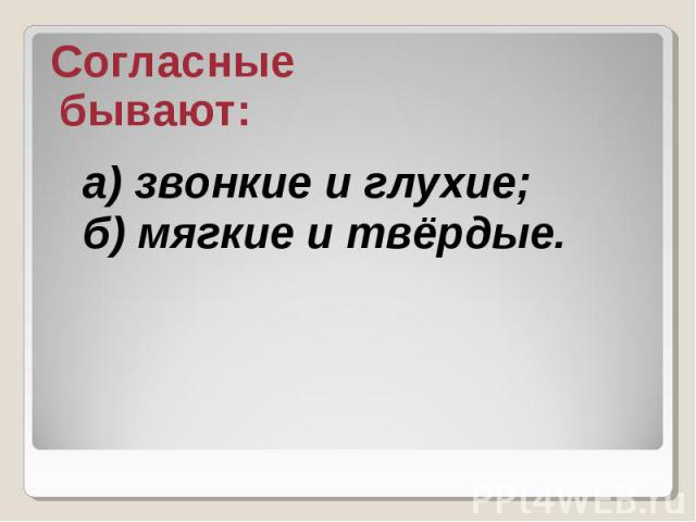 Согласные бывают: а) звонкие и глухие; б) мягкие и твёрдые.