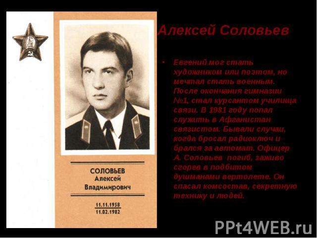 Алексей Соловьев Евгений мог стать художником или поэтом, но мечтал стать военным. После окончания гимназии №1, стал курсантом училища связи. В 1981 году попал служить в Афганистан связистом. Бывали случаи, когда бросал радиоключ и брался за автомат…