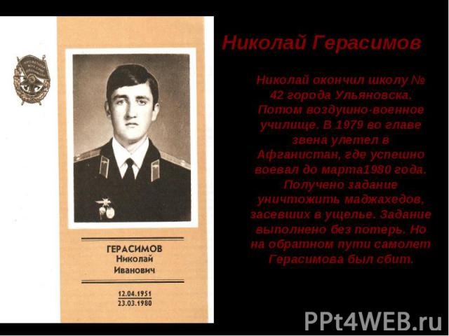 Николай Герасимов Николай окончил школу № 42 города Ульяновска. Потом воздушно-военное училище. В 1979 во главе звена улетел в Афганистан, где успешно воевал до марта1980 года. Получено задание уничтожить маджахедов, засевших в ущелье. Задание выпол…