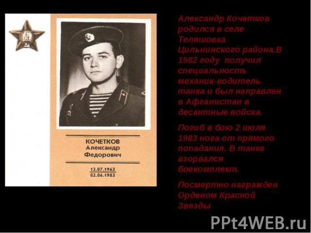 Александр Кочетков родился в селе Теляшовка Цильнинского района.В 1982 году получил специальность механик-водитель танка и был направлен в Афганистан в десантные войска. Погиб в бою 2 июля 1983 нога от прямого попадания. В танке взорвался боекомплек…