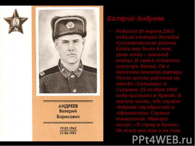 Валерий Андреев Родился 19 марта 1962 года на станции Копейка Кузоватовского района. Когда ему было 6 лет, умер отец – инвалид войны. В семье осталось шестеро детей. Он с детства помогал матери. После школы работал на заводе «Сельмаш» в Сызране. 25 …