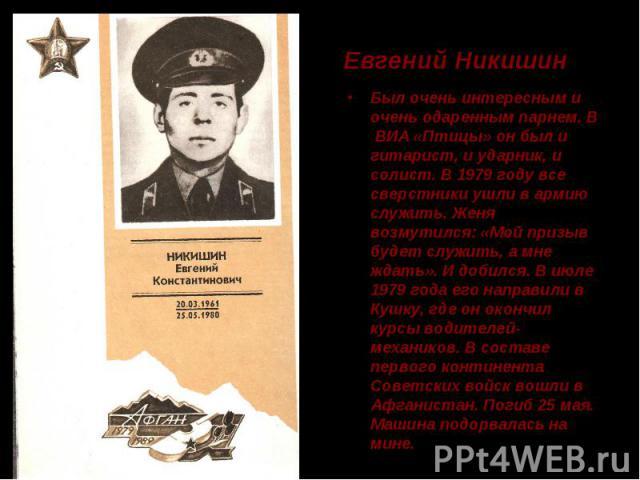 Евгений Никишин Был очень интересным и очень одаренным парнем. В ВИА «Птицы» он был и гитарист, и ударник, и солист. В 1979 году все сверстники ушли в армию служить. Женя возмутился: «Мой призыв будет служить, а мне ждать». И добился. В июле 1979 го…