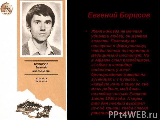 Евгений Борисов Женя никогда не мечтал убивать людей, он мечтал спасать. Поэтому он поступил в фармучилище, чтобы потом поступить в медицинский институт. Но в Афгане стал разведчиком. «Сейчас я командир отделения, у меня бронированная машина на гусе…