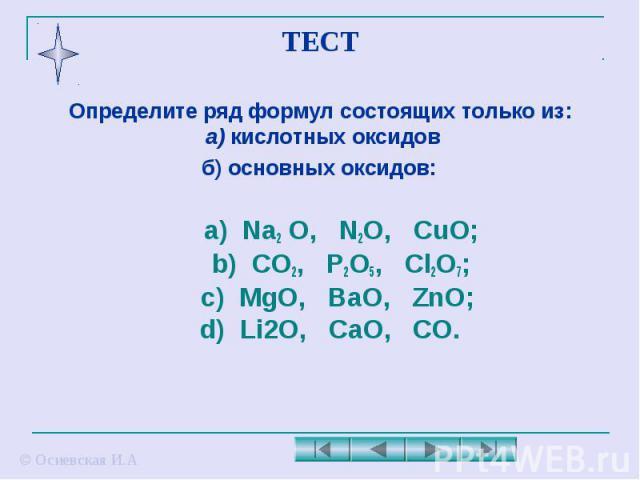 ТЕСТ Определите ряд формул состоящих только из: а) кислотных оксидов б) основных оксидов: а) Na2 O, N2O, CuO; b) CO2, P2O5, Cl2O7; c) MgO, BaO, ZnO; d) Li2O, CaO, CO.