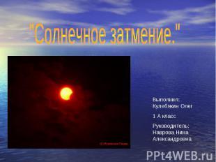 """""""Солнечное затмение."""" Выполнил: Кулебякин Олег 1 А класс Руководитель: Наврова Н"""