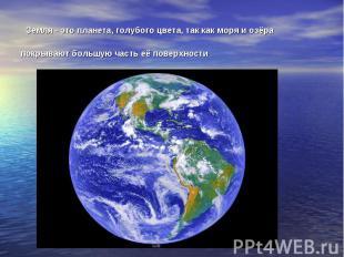 Земля - это планета, голубого цвета, так как моря и озёра покрывают большую част