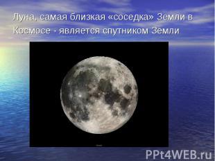 Луна, самая близкая «соседка» Земли в Космосе - является спутником Земли