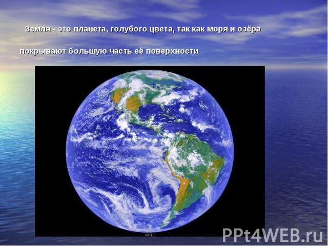 Земля - это планета, голубого цвета, так как моря и озёра покрывают большую часть её поверхности