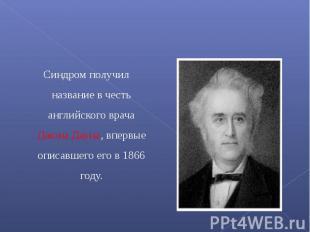 Синдром получил название в честь английского врача Джона Дауна, впервые описавше