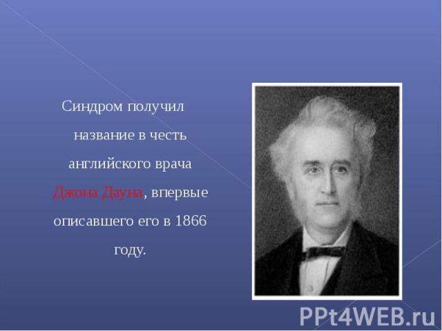 Синдром получил название в честь английского врача Джона Дауна, впервые описавшего его в 1866 году.