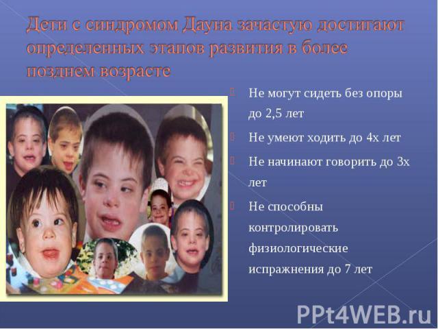 Дети с синдромом Дауна зачастую достигают определенных этапов развития в более позднем возрасте Не могут сидеть без опоры до 2,5 лет Не умеют ходить до 4х лет Не начинают говорить до 3х лет Не способны контролировать физиологические испражнения до 7 лет