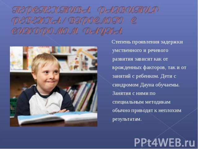ПЕРСПЕКТИВА РАЗВИТИЯ РЕБЕНКА / ВЗРОСЛОГО С СИНДРОМОМ ДАУНА Степень проявления задержки умственного и речевого развития зависит как от врожденных факторов, так и от занятий с ребенком. Дети с синдромом Дауна обучаемы. Занятия с ними по специальным ме…