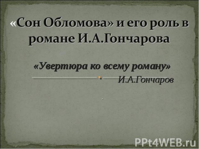 «Сон Обломова» и его роль в романе И.А.Гончарова «Увертюра ко всему роману» И.А.Гончаров