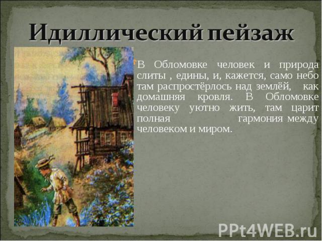 Идиллический пейзаж В Обломовке человек и природа слиты , едины, и, кажется, само небо там распростёрлось над землёй, как домашняя кровля. В Обломовке человеку уютно жить, там царит полная гармония между человеком и миром.