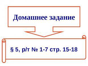 Домашнее задание § 5, р/т № 1-7 стр. 15-18