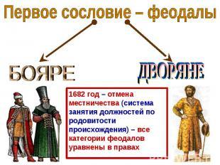 Первое сословие – феодалы БОЯРЕ ДВОРЯНЕ 1682 год – отмена местничества (система