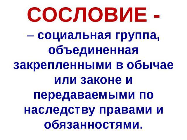 СОСЛОВИЕ - – социальная группа, объединенная закрепленными в обычае или законе и передаваемыми по наследству правами и обязанностями.