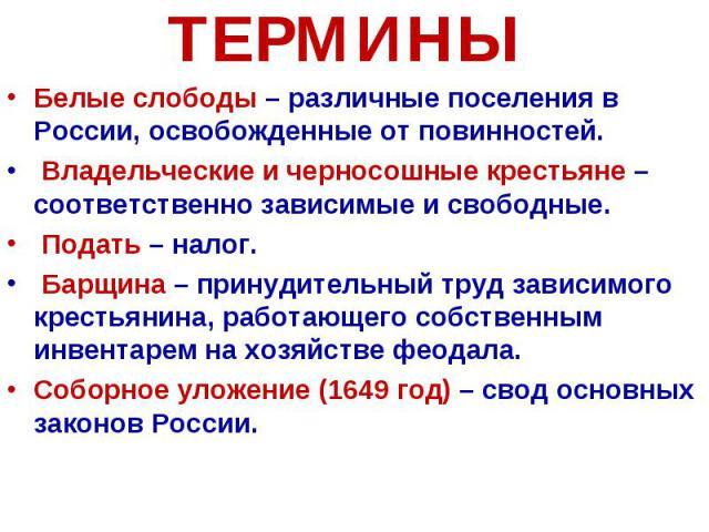 ТЕРМИНЫ Белые слободы – различные поселения в России, освобожденные от повинностей. Владельческие и черносошные крестьяне – соответственно зависимые и свободные. Подать – налог. Барщина – принудительный труд зависимого крестьянина, работающего собст…