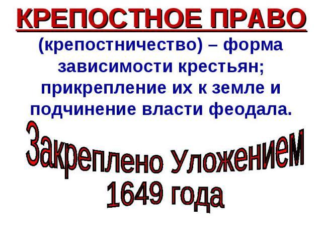 КРЕПОСТНОЕ ПРАВО (крепостничество) – форма зависимости крестьян; прикрепление их к земле и подчинение власти феодала. Закреплено Уложением 1649 года