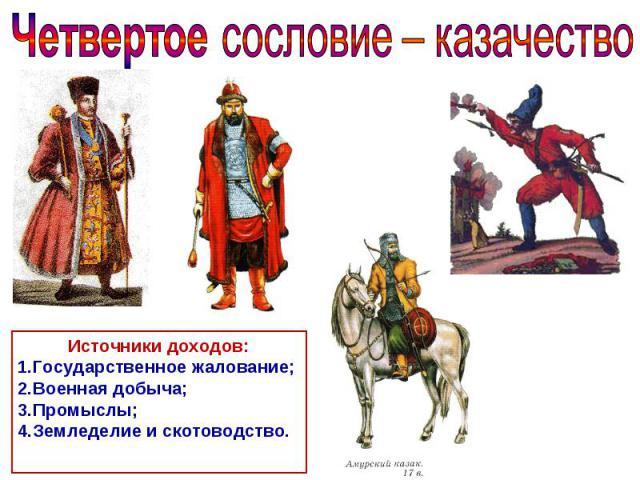 Четвертое сословие – казачество Источники доходов: Государственное жалование; Военная добыча; Промыслы; Земледелие и скотоводство.