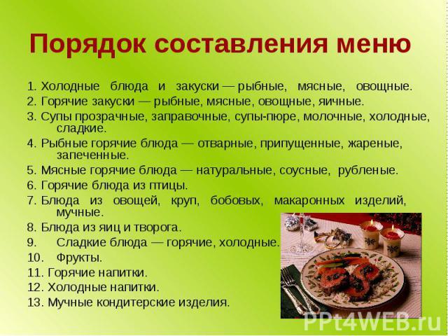 Порядок составления меню 1. Холодные блюда и закуски — рыбные, мясные, овощные. 2. Горячие закуски — рыбные, мясные, овощные, яичные. 3. Супы прозрачные, заправочные, супы-пюре, молочные, холодные, сладкие. 4. Рыбные горячие блюда — отварные, припущ…