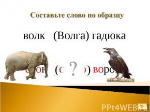 Составьте слово по образцу волк (Волга) гадюка слон ворона