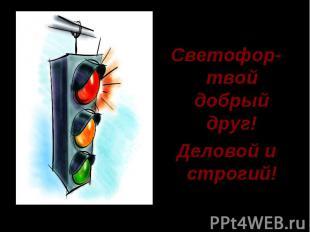 Светофор- твой добрый друг! Деловой и строгий!