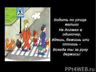 Ходить по улице малыш Не должен в одиночку, Идешь, бежишь или стоишь – Всегда ты
