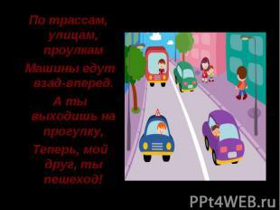 По трассам, улицам, проулкам Машины едут взад-вперед. А ты выходишь на прогулку,