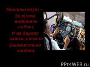 Машины едут – За рулем водители сидят, И на дорогу сквозь стекло Внимательно гля