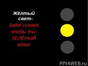 Жёлтый свет- даёт сигнал чтобы ты- ЗЕЛЁНЫЙ ждал!