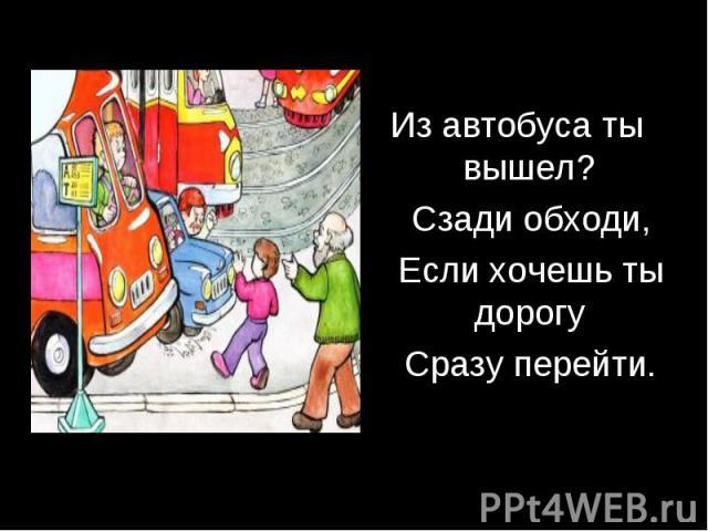 Из автобуса ты вышел? Сзади обходи, Если хочешь ты дорогу Сразу перейти.