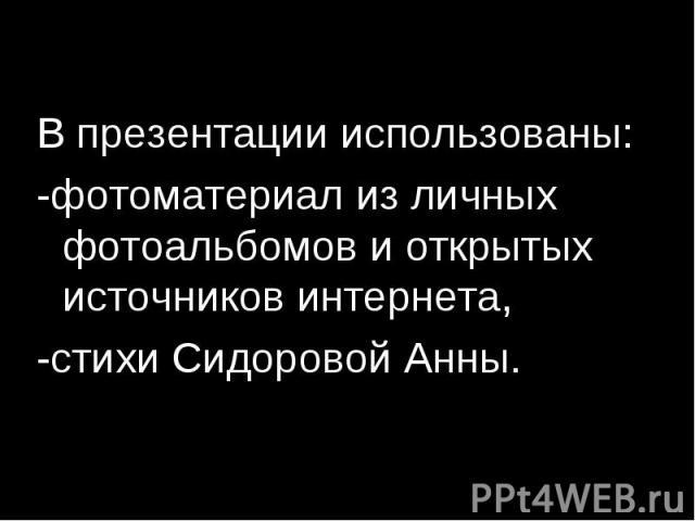 В презентации использованы: -фотоматериал из личных фотоальбомов и открытых источников интернета, -стихи Сидоровой Анны.