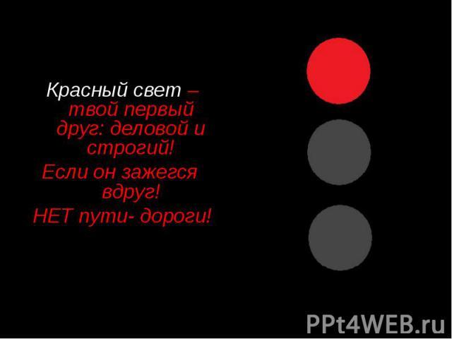 Красный свет –твой первый друг: деловой и строгий! Если он зажегся вдруг! НЕТ пути- дороги!