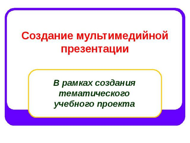 Создание мультимедийной презентации В рамках создания тематического учебного проекта