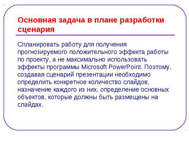 Основная задача в плане разработки сценария Спланировать работу для получения прогнозируемого положительного эффекта работы по проекту, а не максимально использовать эффекты программы Microsoft PowerPoint. Поэтому, создавая сценарий презентации необ…