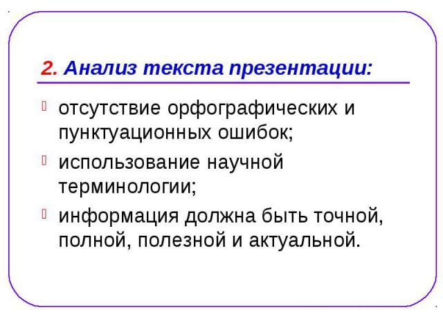 2. Анализ текста презентации: отсутствие орфографических и пунктуационных ошибок; использование научной терминологии; информация должна быть точной, полной, полезной и актуальной.
