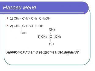 Назови меня 1) СН3 - СН2 - СН2 – СН 2ОН 2) СН3 - СН - СН2 - ОН I СН3 СН3 I 3) СН