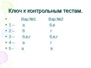 Ключ к контрольным тестам. Вар.№1 Вар.№2 1 – а б,в 2 – б г 3 – б,в,г б,в,г 4 – а